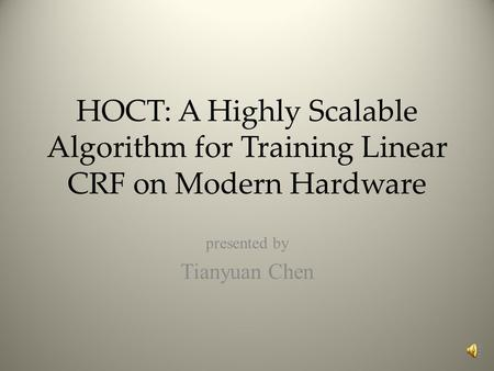 HOCT: A Highly Scalable Algorithm for Training Linear CRF on Modern Hardware presented by Tianyuan Chen.