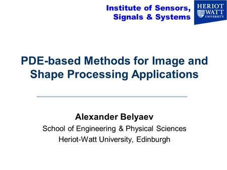 PDE-based Methods for Image and Shape Processing Applications Alexander Belyaev School of Engineering & Physical Sciences Heriot-Watt University, Edinburgh.