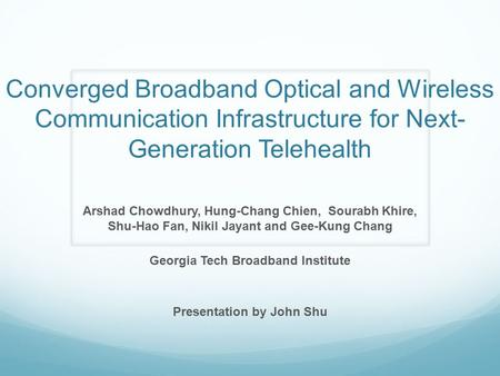 Converged Broadband Optical and Wireless Communication Infrastructure for Next- Generation Telehealth Arshad Chowdhury, Hung-Chang Chien, Sourabh Khire,