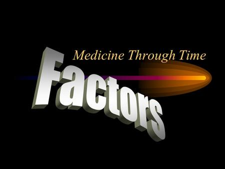 Medicine Through Time. What are factors? Factors are the causes that have made things happen in the history of medicine. Each historical period is characterised.