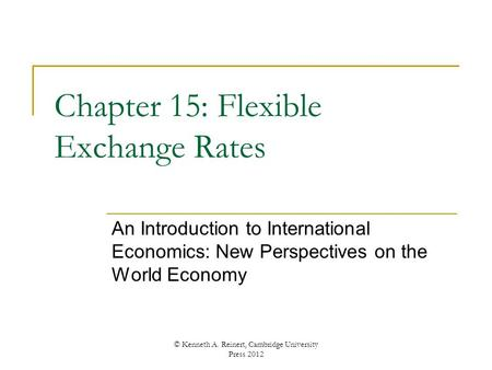 Chapter 15: Flexible Exchange Rates An Introduction to International Economics: New Perspectives on the World Economy © Kenneth A. Reinert, Cambridge University.