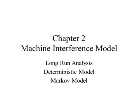 Chapter 2 Machine Interference Model Long Run Analysis Deterministic Model Markov Model.
