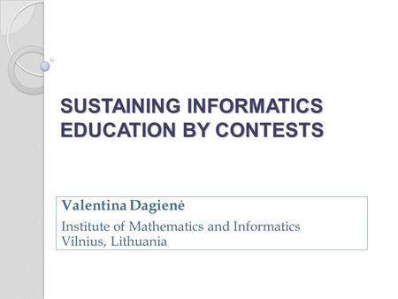 SUSTAINING INFORMATICS EDUCATION BY CONTESTS Valentina Dagienė Institute of Mathematics and Informatics Vilnius, Lithuania.