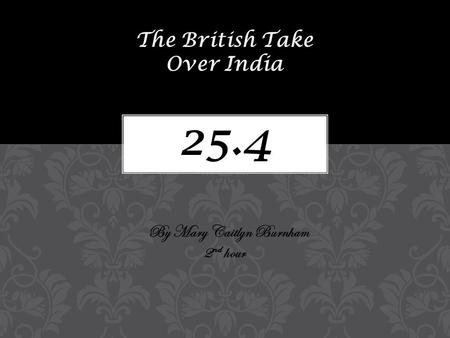 25.4 The British Take Over India By Mary Caitlyn Burnham 2 nd hour.