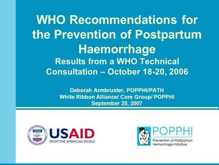 WHO Recommendations for the Prevention of Postpartum Haemorrhage Results from a WHO Technical Consultation – October 18-20, 2006 Deborah Armbruster, POPPHI/PATH.
