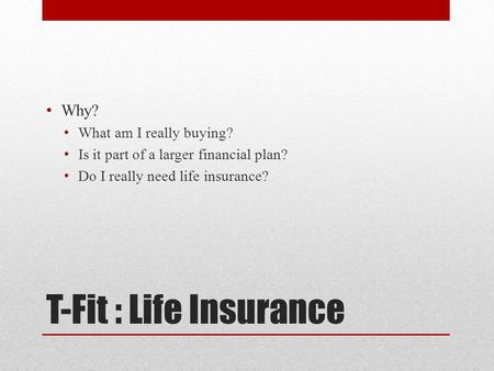 T-Fit : Life Insurance Why? What am I really buying? Is it part of a larger financial plan? Do I really need life insurance?