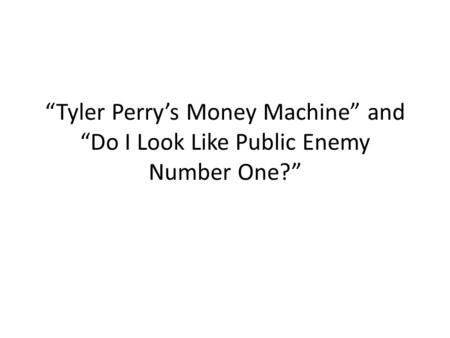 """Tyler Perry's Money Machine"" and ""Do I Look Like Public Enemy Number One?"""