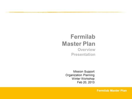 Fermilab Master Plan Overview Presentation Mission Support Organization Planning Winter Workshop Feb 20, 2013.