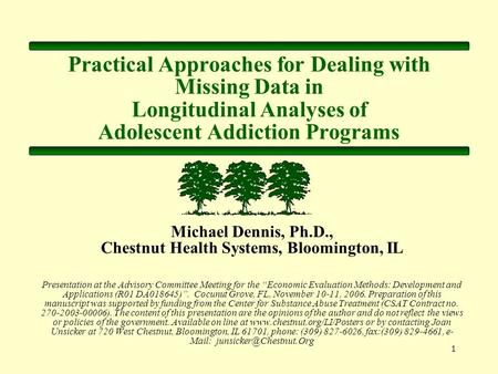 1 Practical Approaches for Dealing with Missing Data in Longitudinal Analyses of Adolescent Addiction Programs Michael Dennis, Ph.D., Chestnut Health Systems,