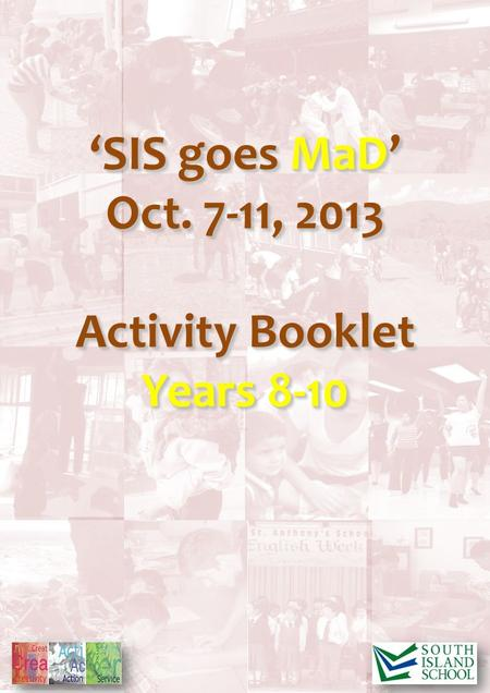 'SIS goes MaD' Oct. <strong>7</strong>-11, 2013 Activity Booklet Years 8-10 'SIS goes MaD' Oct. <strong>7</strong>-11, 2013 Activity Booklet Years 8-10.