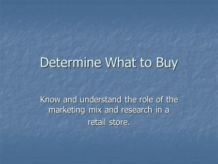 Determine What to Buy Know and understand the role of the marketing mix and research in a retail store.