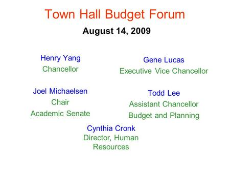 Town Hall Budget Forum August 14, 2009 Henry Yang Chancellor Joel Michaelsen Chair Academic Senate Gene Lucas Executive Vice Chancellor Todd Lee Assistant.