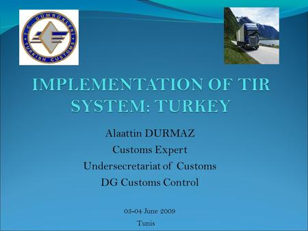 Alaattin DURMAZ Customs Expert Undersecretariat of Customs DG Customs Control 03-04 June 2009 Tunis.