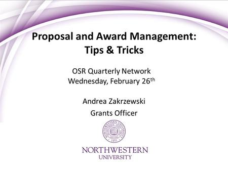 Proposal and Award Management: Tips & Tricks OSR Quarterly Network Wednesday, February 26 th Andrea Zakrzewski Grants Officer.
