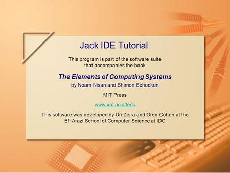 Slide 1/8Jack IDE Tutorial, www.idc.ac.il/tecsTutorial Index This program is part of the software suite that accompanies the book The Elements of Computing.