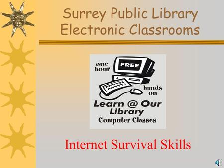 Surrey Public Library Electronic Classrooms Internet Survival Skills.