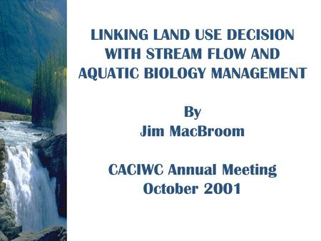 LINKING LAND USE DECISION WITH STREAM FLOW AND AQUATIC BIOLOGY MANAGEMENT By Jim MacBroom CACIWC Annual Meeting October 2001.