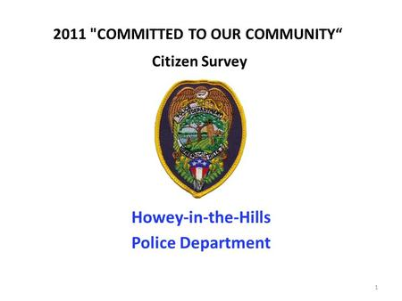 "2011 COMMITTED TO OUR COMMUNITY"" Citizen Survey Howey-in-the-Hills Police Department 1."