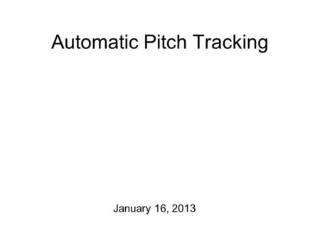 Automatic Pitch Tracking January 16, 2013 The Plan for Today One announcement: Starting on Monday of next week, we'll meet in Craigie Hall D 428 We'll.