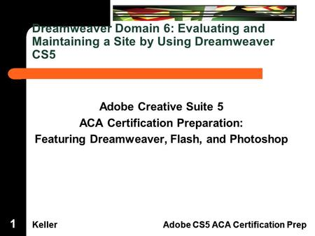 Dreamweaver Domain 3 KellerAdobe CS5 ACA Certification Prep Dreamweaver Domain 6 KellerAdobe CS5 ACA Certification Prep Dreamweaver Domain 6: Evaluating.