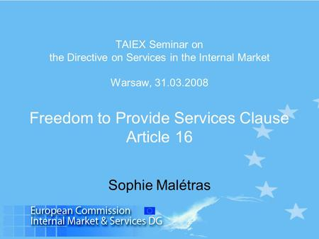 TAIEX Seminar on the Directive on Services in the Internal Market Warsaw, 31.03.2008 Freedom to Provide Services Clause Article 16 Sophie Malétras.