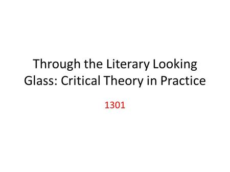 Through the Literary Looking Glass: Critical Theory in Practice 1301.
