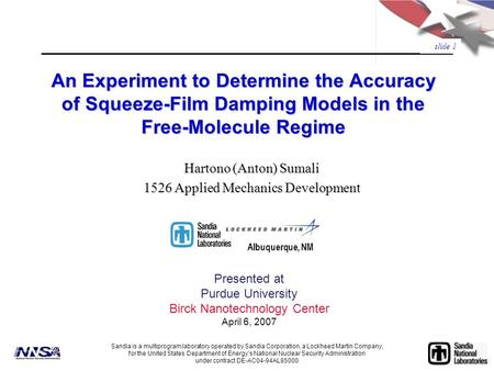slide 1 An Experiment to Determine the Accuracy of Squeeze-Film Damping Models in the Free-Molecule Regime Presented at Purdue University Birck Nanotechnology.