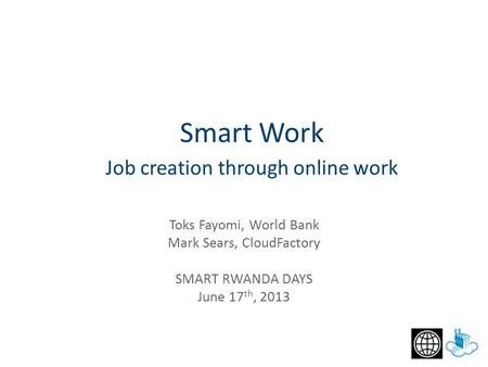 Job creation through online work Toks Fayomi, World Bank Mark Sears, CloudFactory SMART RWANDA DAYS June 17 th, 2013 Smart Work.