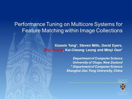 Performance Tuning on Multicore Systems for Feature Matching within Image Collections Xiaoxin Tang*, Steven Mills, David Eyers, Zhiyi Huang, Kai-Cheung.