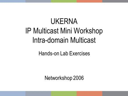 UKERNA IP Multicast Mini Workshop Intra-domain Multicast Hands-on Lab Exercises Networkshop 2006.