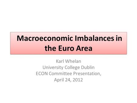 Macroeconomic Imbalances in the Euro Area Karl Whelan University College Dublin ECON Committee Presentation, April 24, 2012.