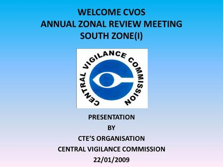 WELCOME CVOS ANNUAL ZONAL REVIEW MEETING SOUTH ZONE(I) PRESENTATION BY CTE'S ORGANISATION CENTRAL VIGILANCE COMMISSION 22/01/2009.