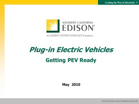 Leading the Way in Electricity SM SOUTHERN CALIFORNIA EDISON May 2010 Plug-in Electric Vehicles Getting PEV Ready.