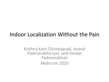 Indoor Localization Without the Pain Krishna Kant Chintalapudi, Anand Padmanabha Iyer, and Venkat Padmanabhan Mobicom 2010.