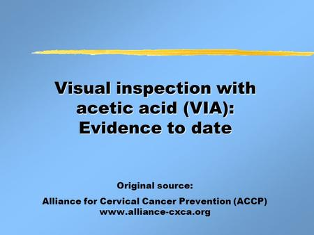 Visual inspection with acetic acid (VIA): Evidence to date Original source: Alliance for Cervical Cancer Prevention (ACCP) www.alliance-cxca.org.