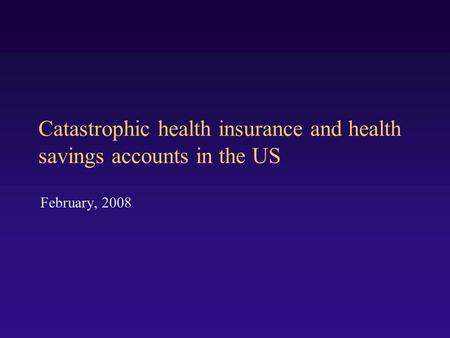 Catastrophic health insurance and health savings accounts in the US February, 2008.