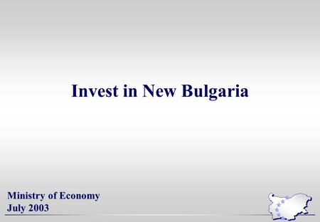 Invest in New Bulgaria Ministry of Economy July 2003.