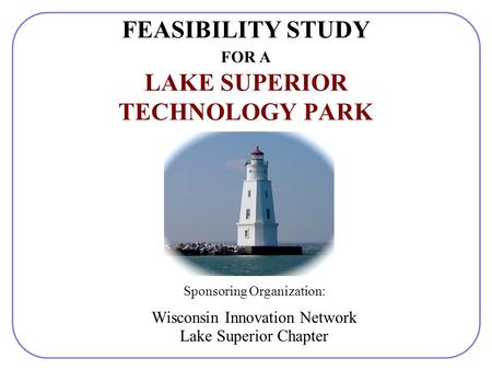 FEASIBILITY STUDY FOR A LAKE SUPERIOR TECHNOLOGY PARK Sponsoring Organization: Wisconsin Innovation Network Lake Superior Chapter.