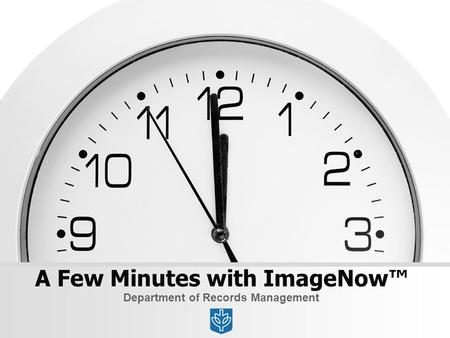 A Few Minutes with ImageNow™ Department of Records Management.