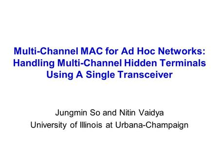 Multi-Channel MAC for Ad Hoc Networks: Handling Multi-Channel Hidden Terminals Using A Single Transceiver Jungmin So and Nitin Vaidya University of Illinois.