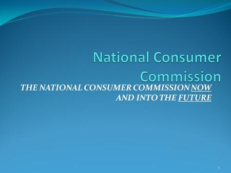 THE NATIONAL CONSUMER COMMISSION NOW AND INTO THE FUTURE 1.