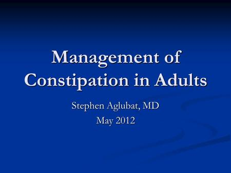 Management of Constipation in Adults Stephen Aglubat, MD May 2012.