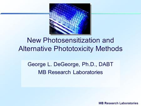 MB Research Laboratories New Photosensitization and Alternative Phototoxicity Methods George L. DeGeorge, Ph.D., DABT MB Research Laboratories.