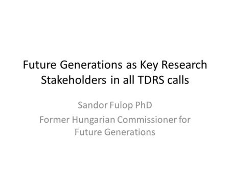 Future Generations as Key Research Stakeholders in all TDRS calls Sandor Fulop PhD Former Hungarian Commissioner for Future Generations.