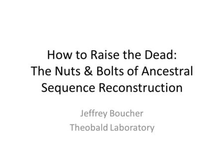 How to Raise the Dead: The Nuts & Bolts of Ancestral Sequence Reconstruction Jeffrey Boucher Theobald Laboratory.
