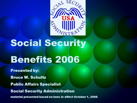 Social Security Benefits 2006 Presented by: Bruce W. Schultz Public Affairs Specialist Social Security Administration material presented based on laws.