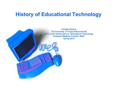 History of Educational Technology Christie Herrera The University of Texas at Brownsville EDTC 3310: Introduction to Educational Technology Professor Matthew.