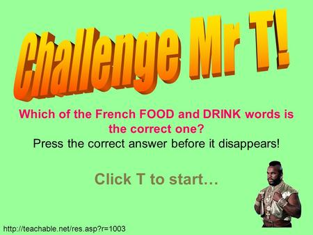 Which of the French FOOD and DRINK words is the correct one? Press the correct answer before it disappears! Click T to start…