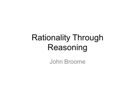 Rationality Through Reasoning John Broome. When someone believes she ought to F, often her belief causes her to intend to F. How does that happen? Call.