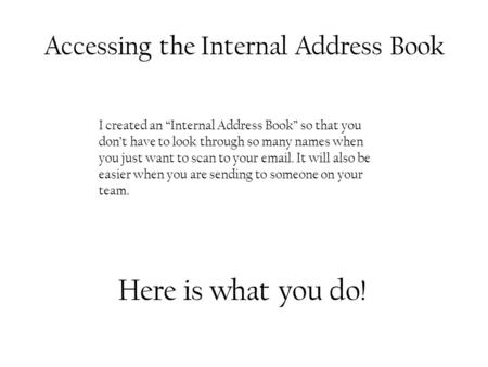 "Accessing the Internal Address Book I created an ""Internal Address Book"" so that you don't have to look through so many names when you just want to scan."
